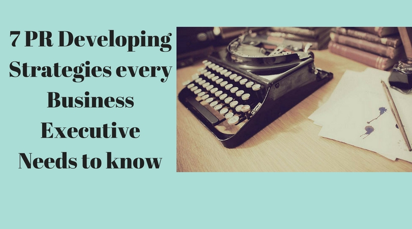 7 PR Developing Strategies every Business Executive needs to know