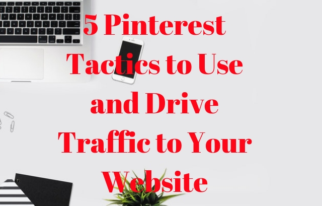 5 Pinterest Tactics to Use and Drive Traffic to Your Website