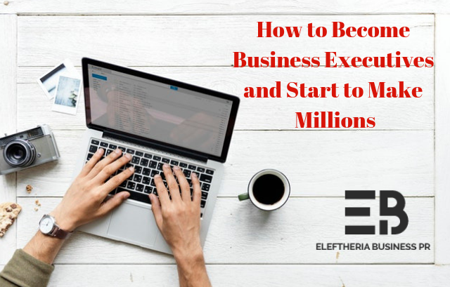 How to Become Business Executives and Start to Make Millions