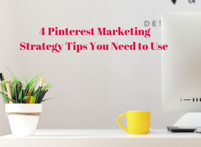 4 Pinterest Marketing Strategy Tips you Need to Use