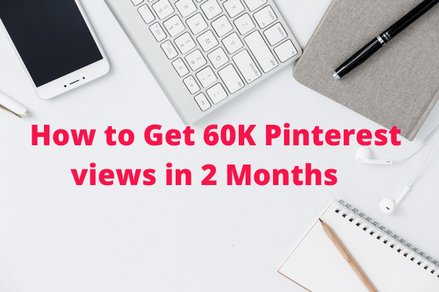 How to Get 60K Pinterest Views in 2 Months